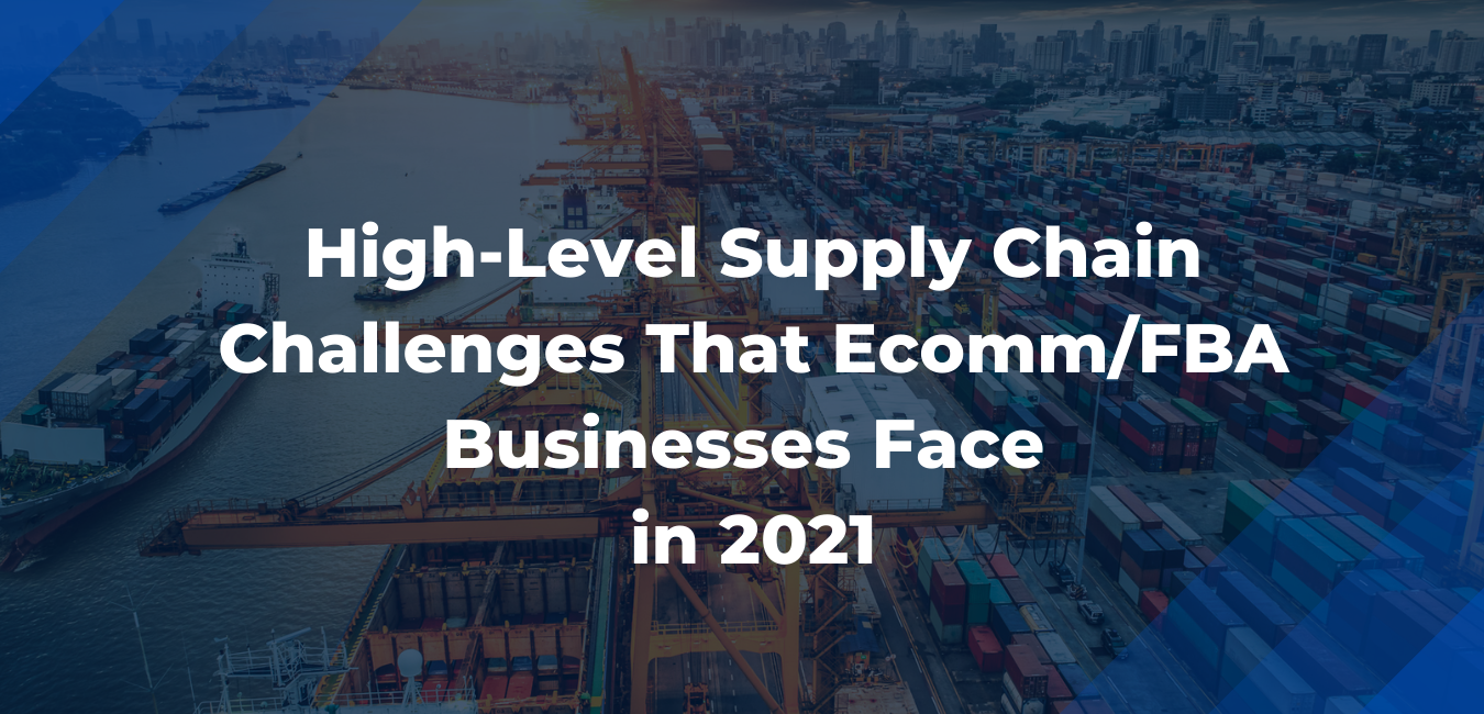 High-level Supply Chain Challenges that Ecomm/FBA businesses face in 2021
